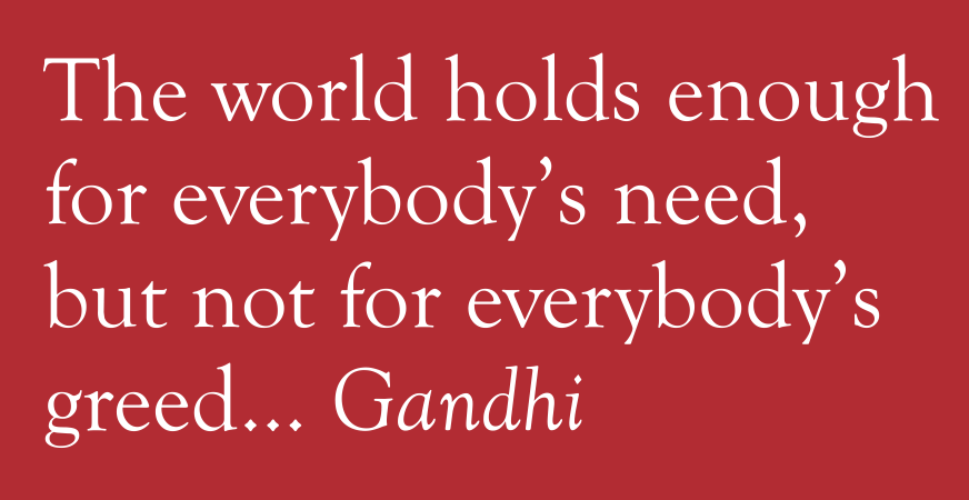 The world holds enough for everybody's need, but not for everybody's greed... Gandhi